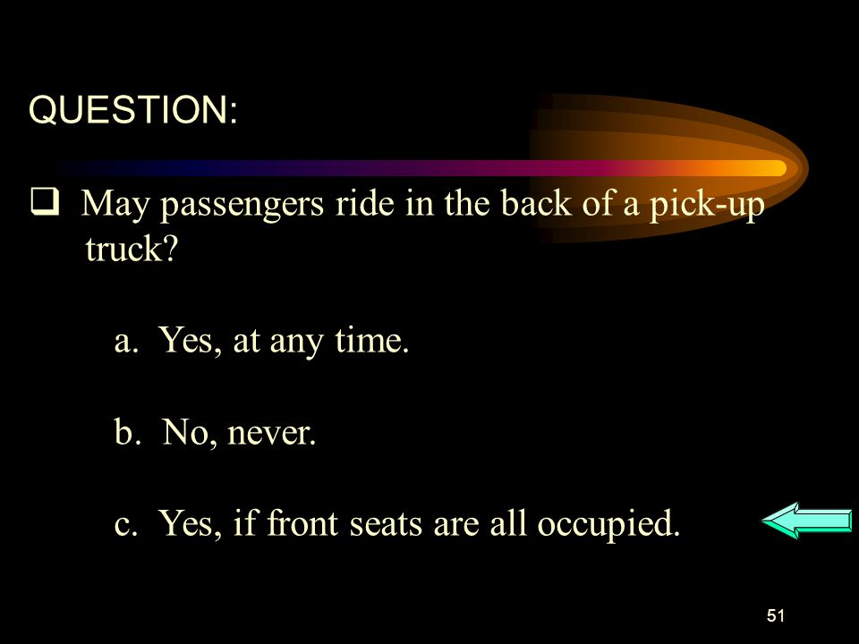 QUESTION: May passengers ride in the back of a pick-up. truck a. Yes, at any time. b. No, never.