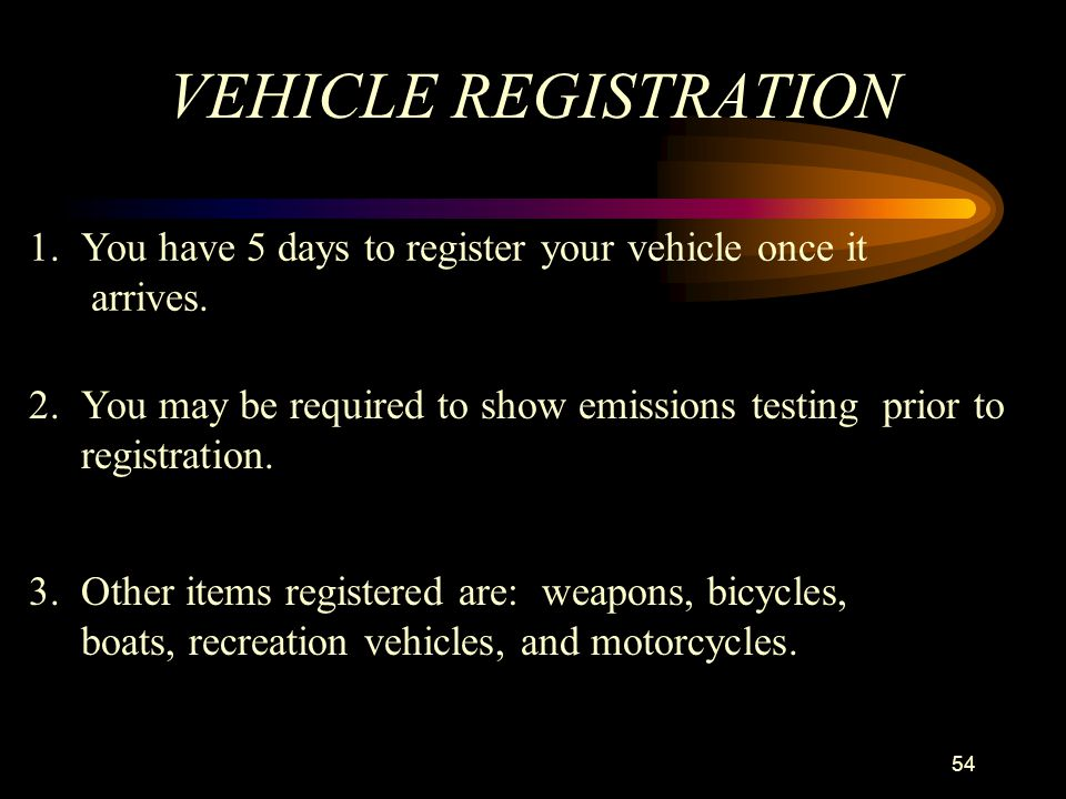 VEHICLE REGISTRATION 1. You have 5 days to register your vehicle once it. arrives. 2. You may be required to show emissions testing prior to.