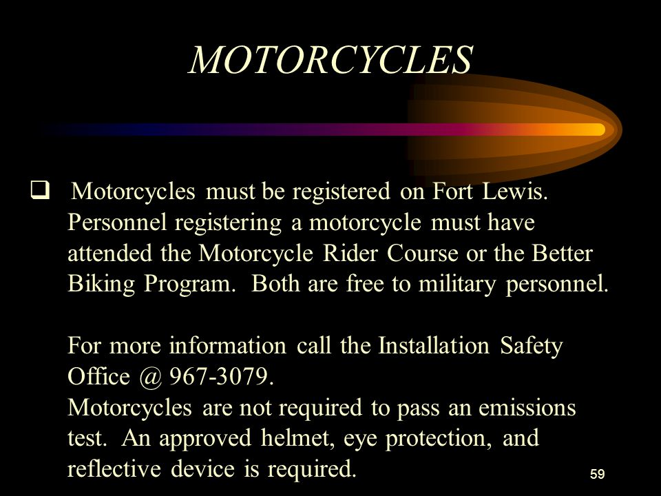 MOTORCYCLES Motorcycles must be registered on Fort Lewis.