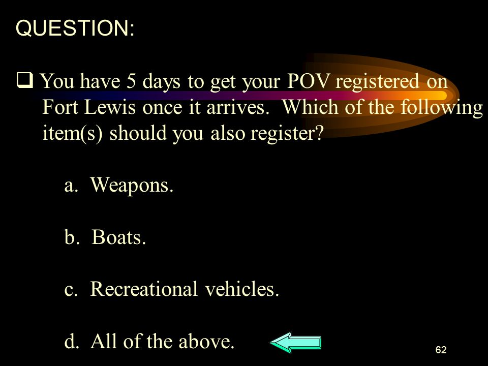 QUESTION: You have 5 days to get your POV registered on. Fort Lewis once it arrives. Which of the following.