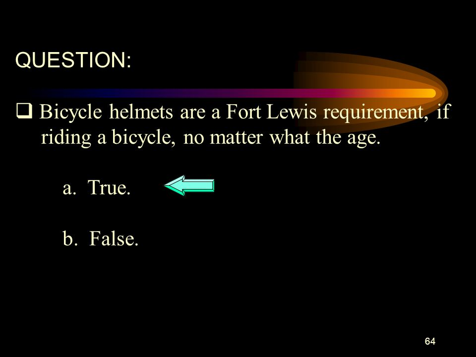 QUESTION: Bicycle helmets are a Fort Lewis requirement, if. riding a bicycle, no matter what the age.