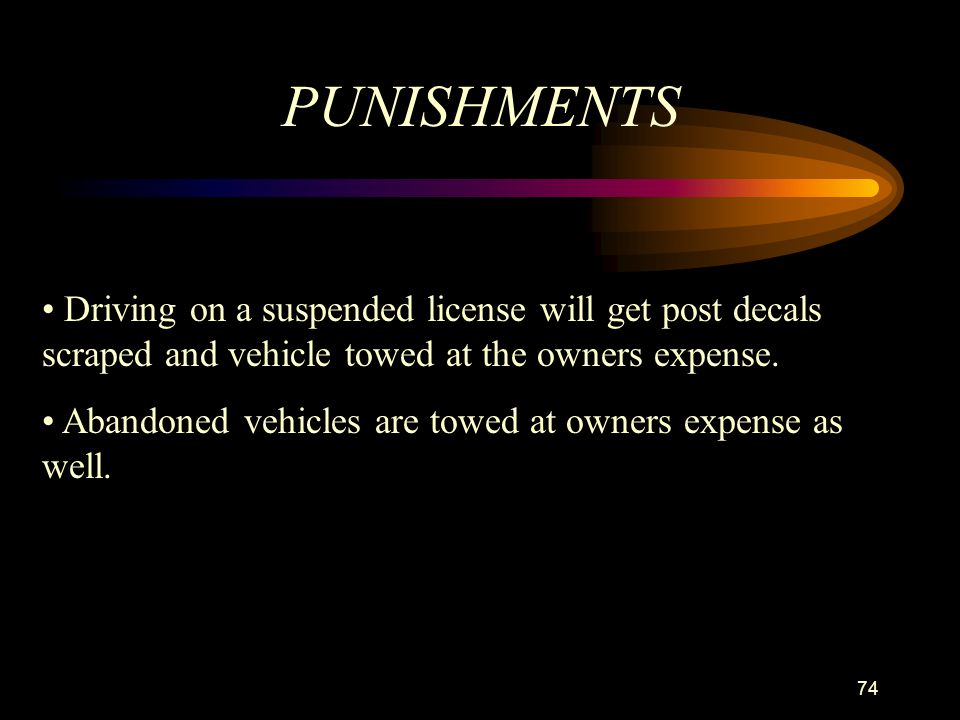 PUNISHMENTS Driving on a suspended license will get post decals scraped and vehicle towed at the owners expense.