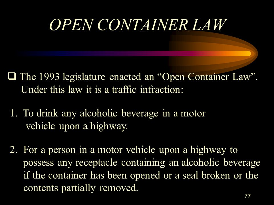 OPEN CONTAINER LAW The 1993 legislature enacted an Open Container Law . Under this law it is a traffic infraction: