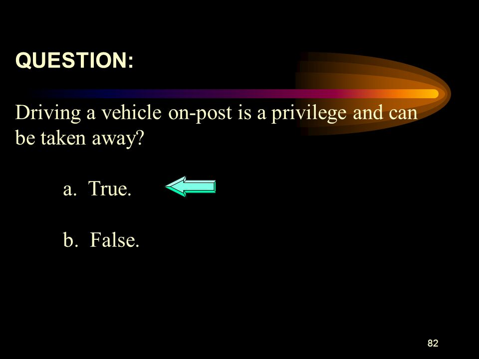 QUESTION: Driving a vehicle on-post is a privilege and can be taken away a. True. b. False.