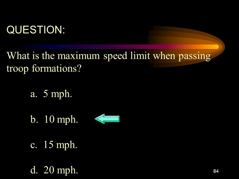 QUESTION: What is the maximum speed limit when passing. troop formations a. 5 mph. b. 10 mph.