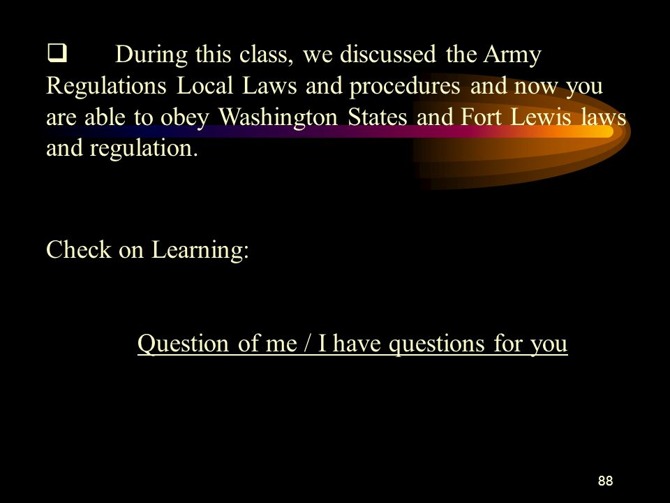 q During this class, we discussed the Army Regulations Local Laws and procedures and now you are able to obey Washington States and Fort Lewis laws and regulation.