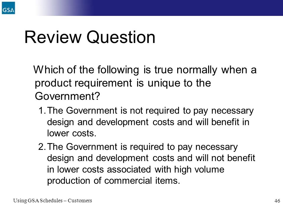 Review Question Which of the following is true normally when a product requirement is unique to the Government