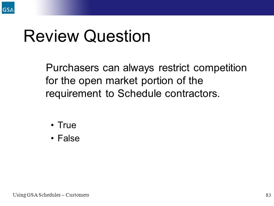 Review Question Purchasers can always restrict competition for the open market portion of the requirement to Schedule contractors.