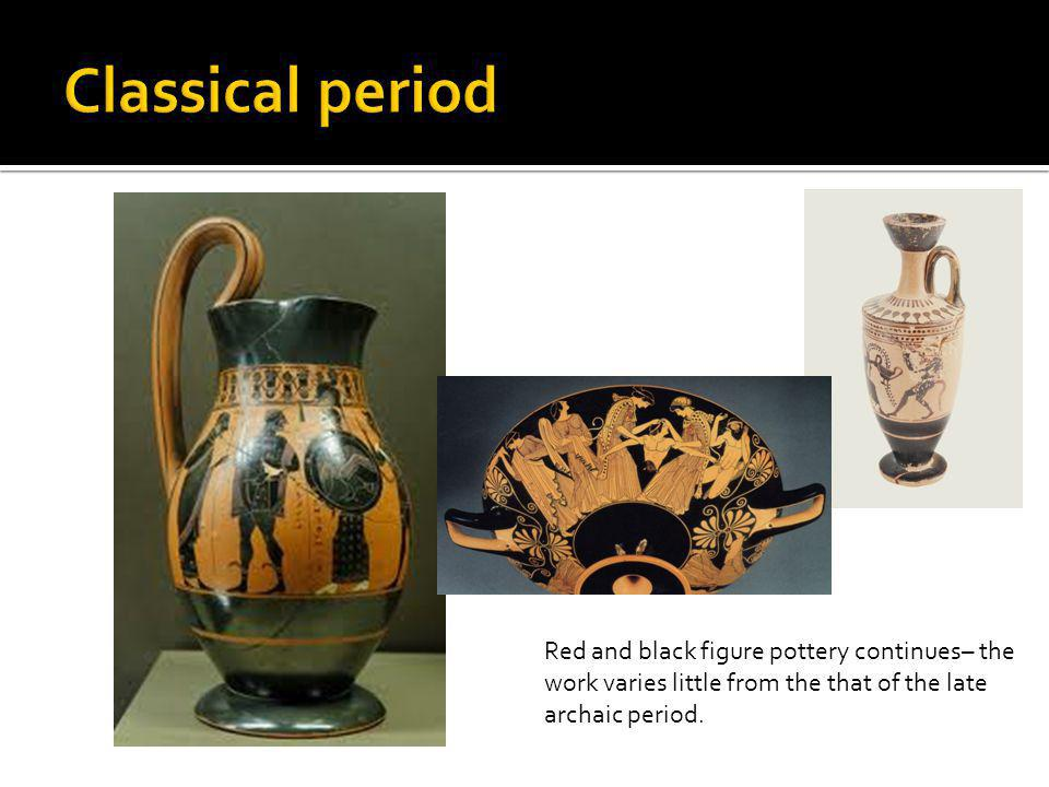 Classical period Red and black figure pottery continues– the work varies little from the that of the late archaic period.