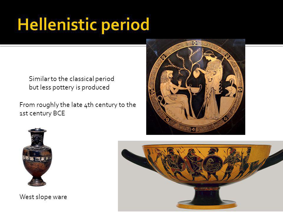 Hellenistic period Similar to the classical period but less pottery is produced. From roughly the late 4th century to the 1st century BCE.