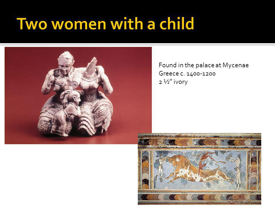 Two women with a child Found in the palace at Mycenae Greece c. 1400-1200 2 ½ ivory