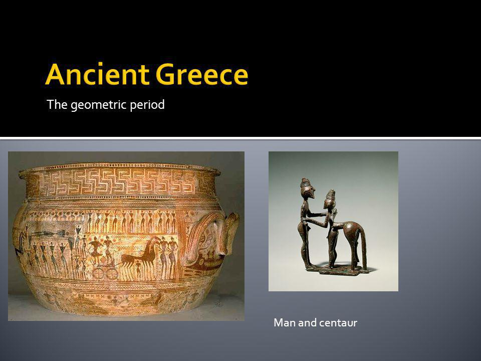 Ancient Greece The geometric period Man and centaur