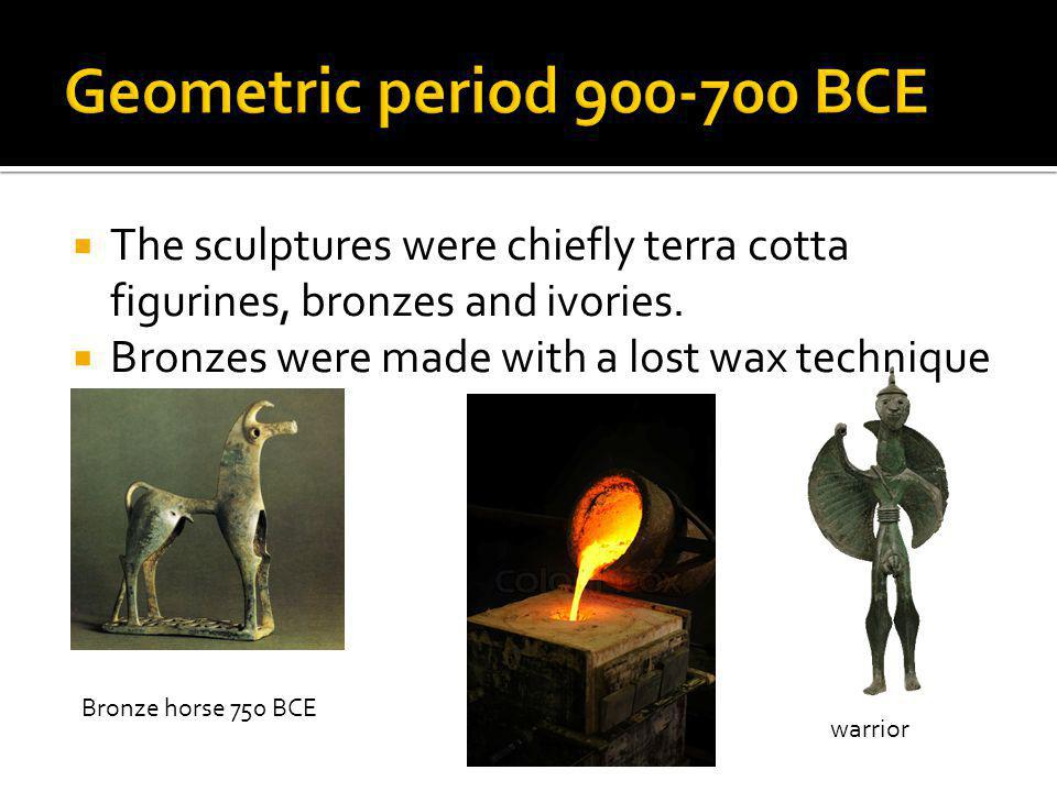 Geometric period 900-700 BCE The sculptures were chiefly terra cotta figurines, bronzes and ivories.