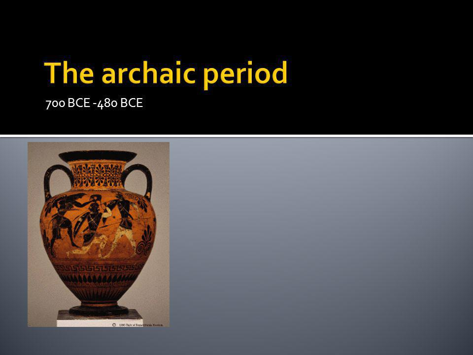 The archaic period 700 BCE -480 BCE