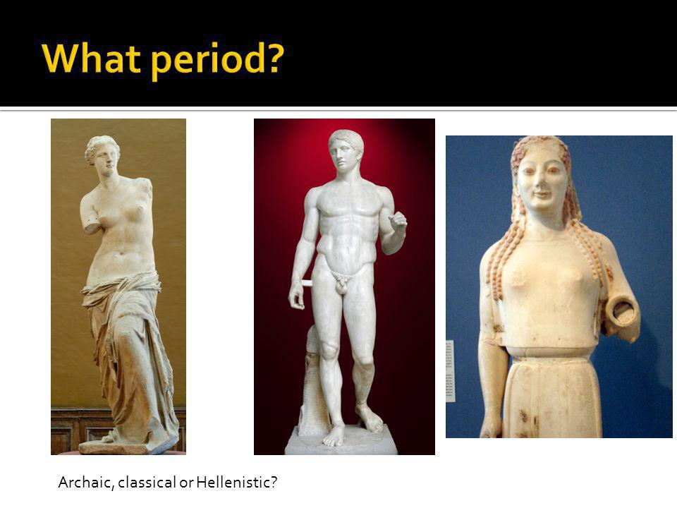 What period Archaic, classical or Hellenistic