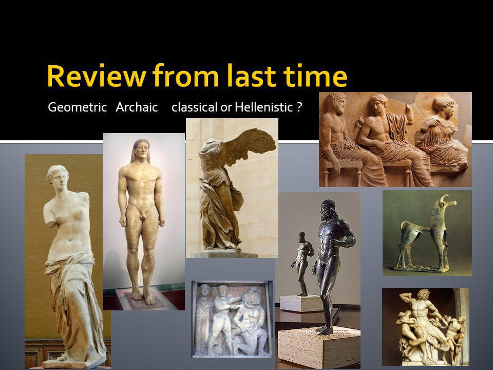 Review from last time Geometric Archaic classical or Hellenistic