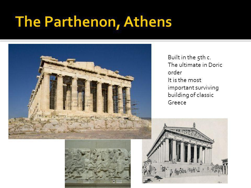 The Parthenon, Athens Built in the 5th c. The ultimate in Doric order