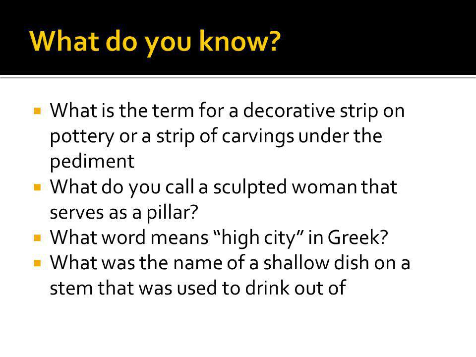 What do you know What is the term for a decorative strip on pottery or a strip of carvings under the pediment.
