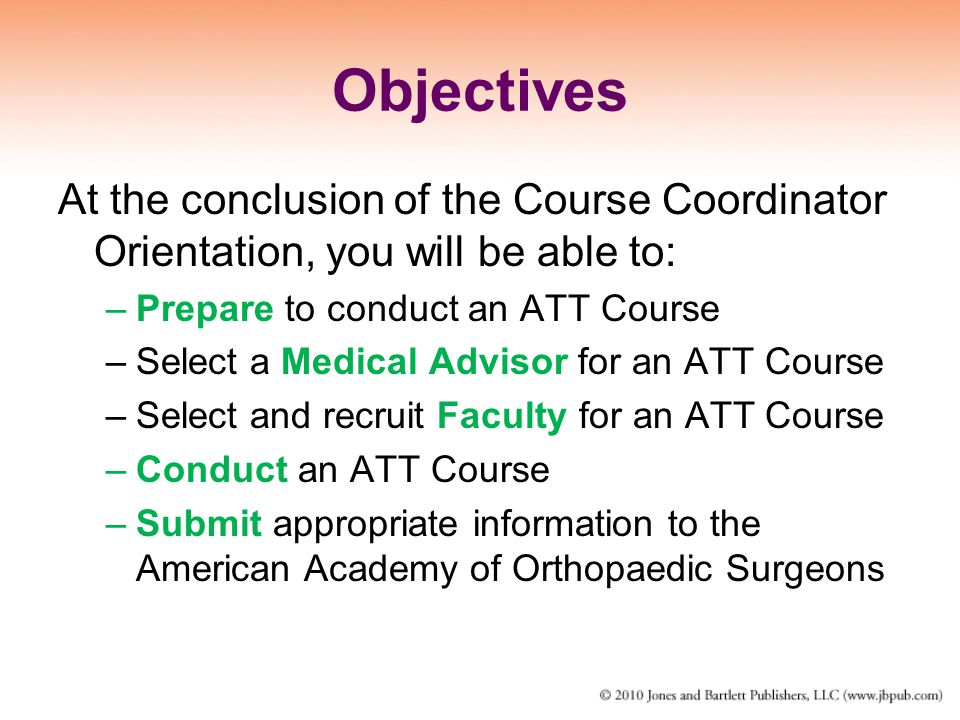 Objectives At the conclusion of the Course Coordinator Orientation, you will be able to: Prepare to conduct an ATT Course.