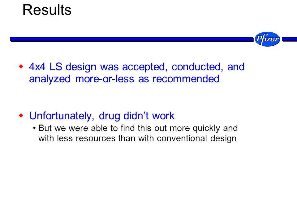 Results 4x4 LS design was accepted, conducted, and analyzed more-or-less as recommended. Unfortunately, drug didn't work.