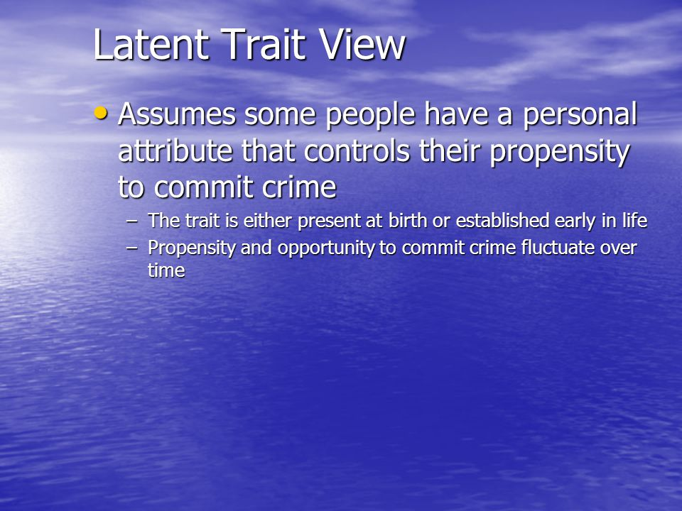 Latent Trait View Assumes some people have a personal attribute that controls their propensity to commit crime.