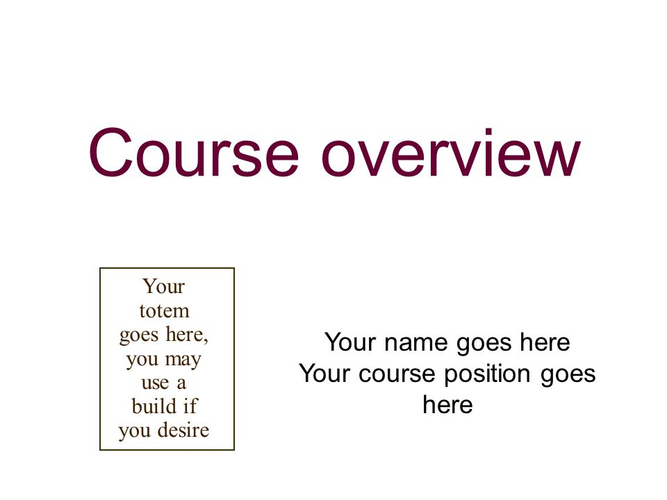 Course overview Your name goes here Your course position goes here