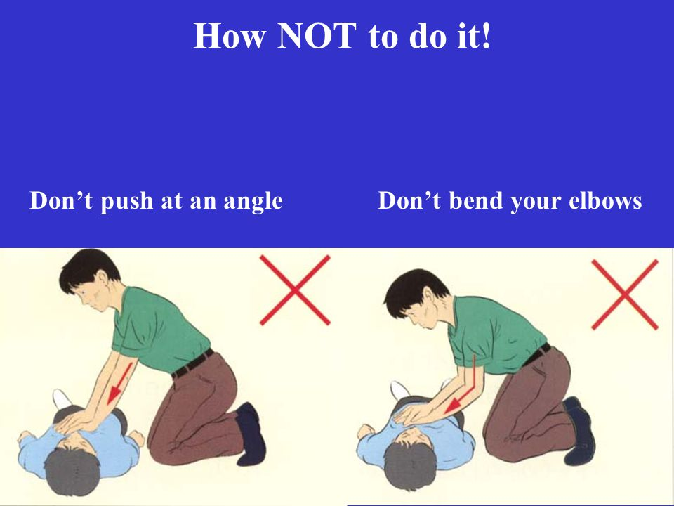 How NOT to do it! Don't push at an angle Don't bend your elbows