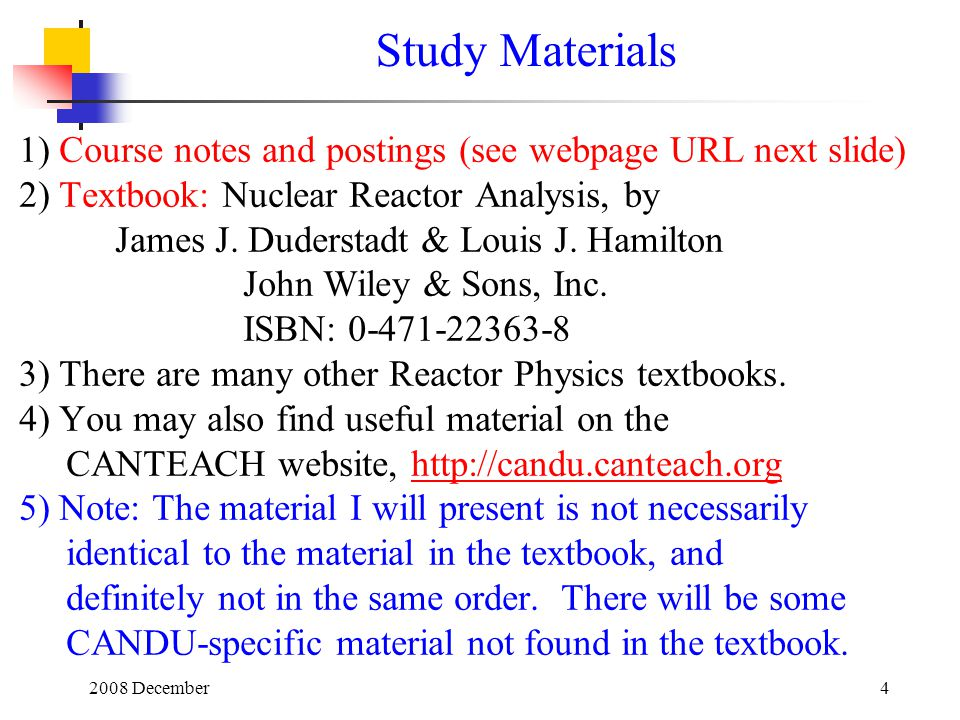 Study Materials 1) Course notes and postings (see webpage URL next slide) 2) Textbook: Nuclear Reactor Analysis, by.