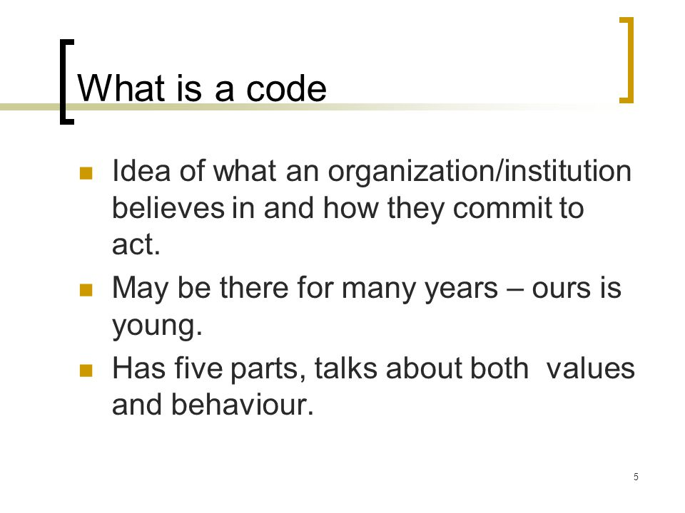 What is a code Idea of what an organization/institution believes in and how they commit to act. May be there for many years – ours is young.