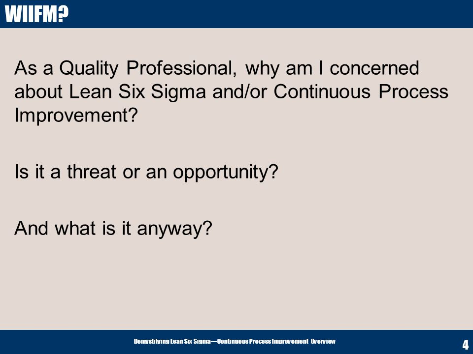 WIIFM As a Quality Professional, why am I concerned about Lean Six Sigma and/or Continuous Process Improvement