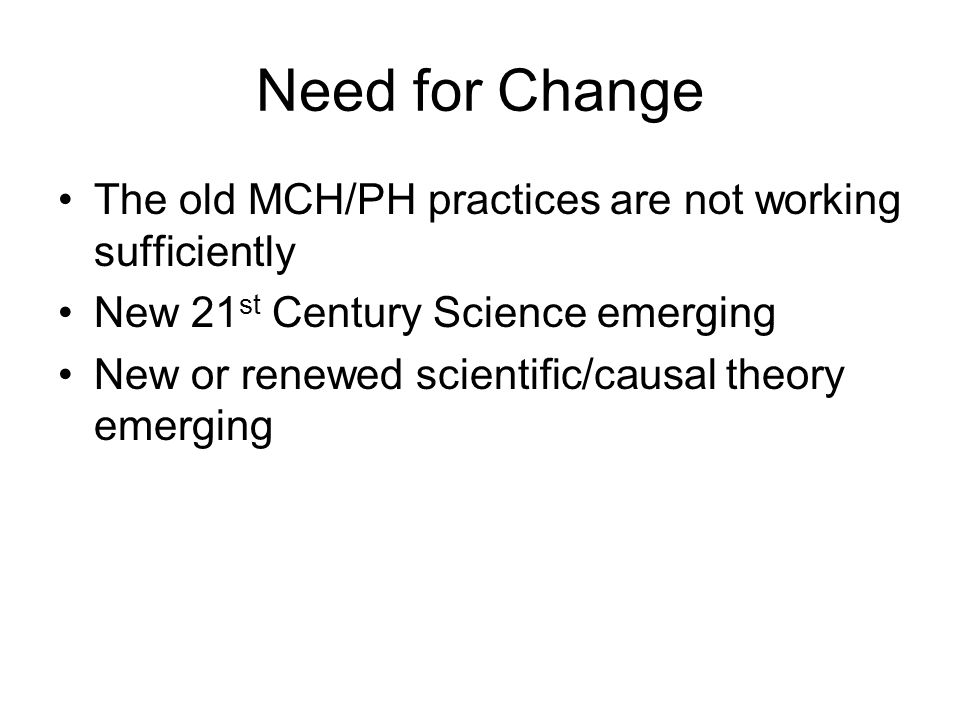 Need for Change The old MCH/PH practices are not working sufficiently