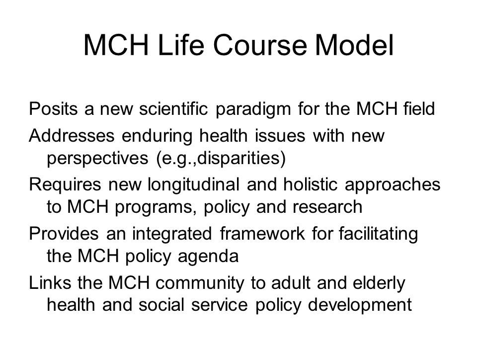 MCH Life Course Model Posits a new scientific paradigm for the MCH field. Addresses enduring health issues with new perspectives (e.g.,disparities)