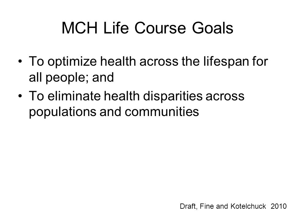 MCH Life Course Goals To optimize health across the lifespan for all people; and. To eliminate health disparities across populations and communities.