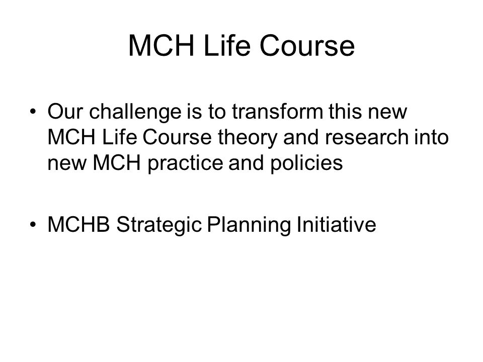 MCH Life Course Our challenge is to transform this new MCH Life Course theory and research into new MCH practice and policies.