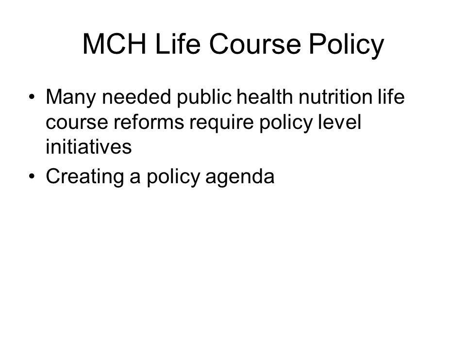 MCH Life Course Policy Many needed public health nutrition life course reforms require policy level initiatives.