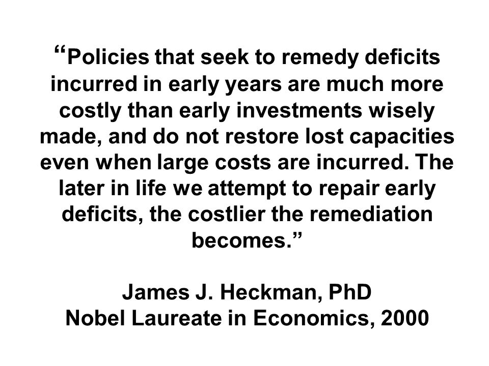 Policies that seek to remedy deficits incurred in early years are much more costly than early investments wisely made, and do not restore lost capacities even when large costs are incurred.