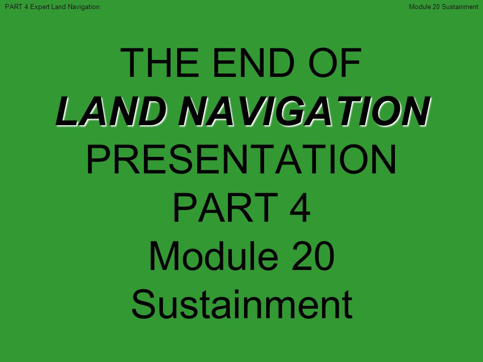 THE END OF LAND NAVIGATION PRESENTATION PART 4 Module 20 Sustainment