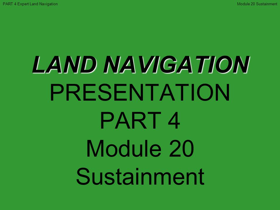 LAND NAVIGATION PRESENTATION PART 4 Module 20 Sustainment