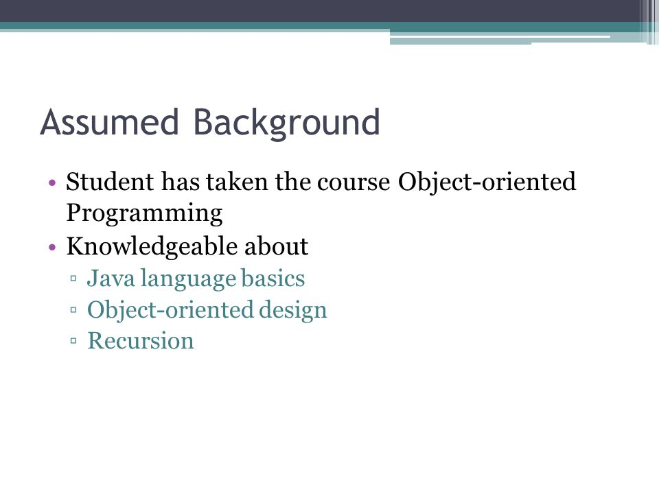 Assumed Background Student has taken the course Object-oriented Programming. Knowledgeable about.