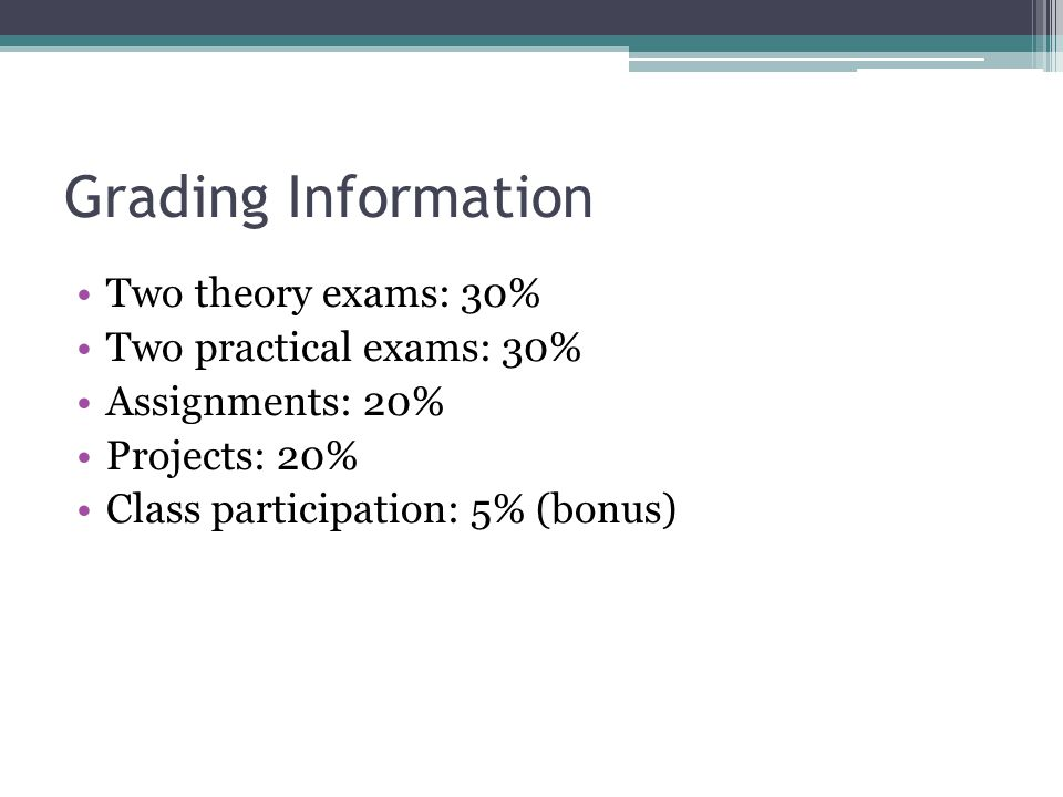 Grading Information Two theory exams: 30% Two practical exams: 30%