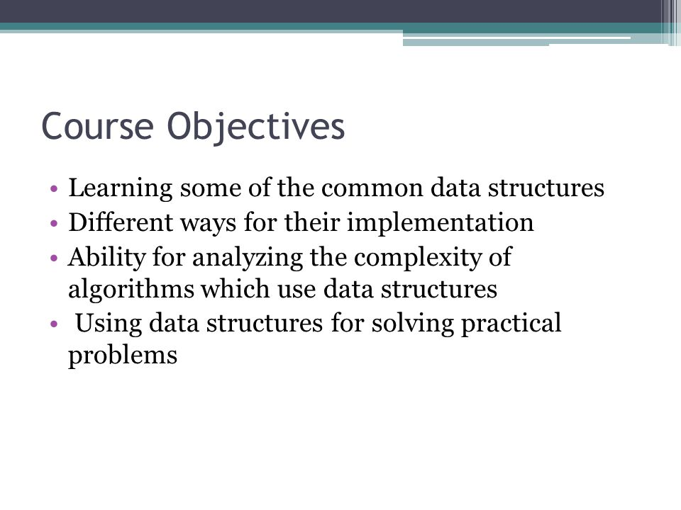 Course Objectives Learning some of the common data structures