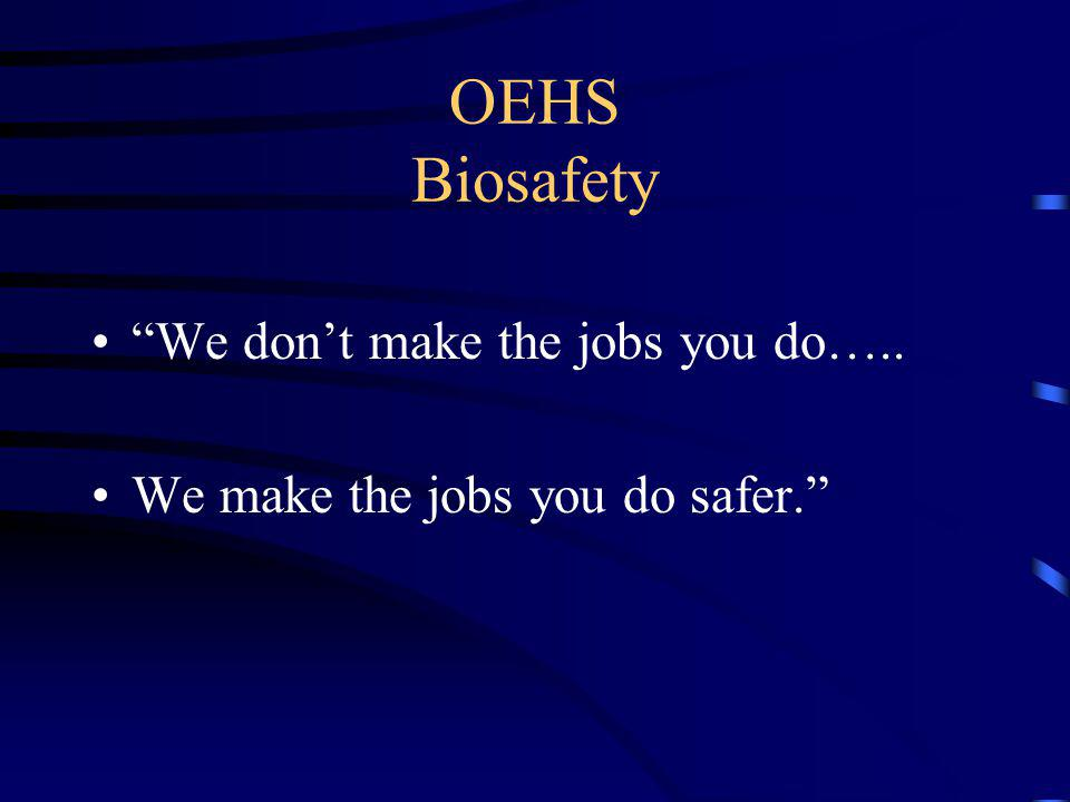 OEHS Biosafety We don't make the jobs you do…..