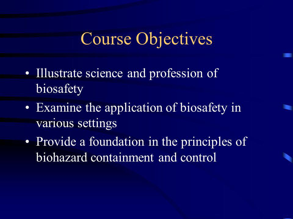 Course Objectives Illustrate science and profession of biosafety