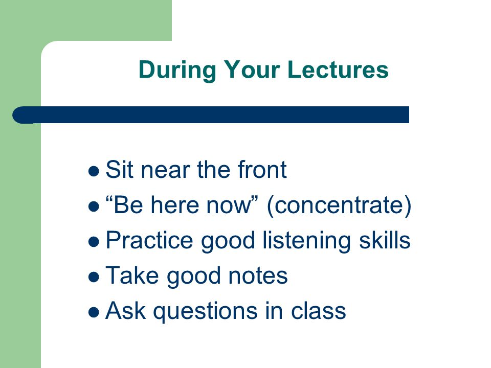 During Your Lectures Sit near the front. Be here now (concentrate) Practice good listening skills.