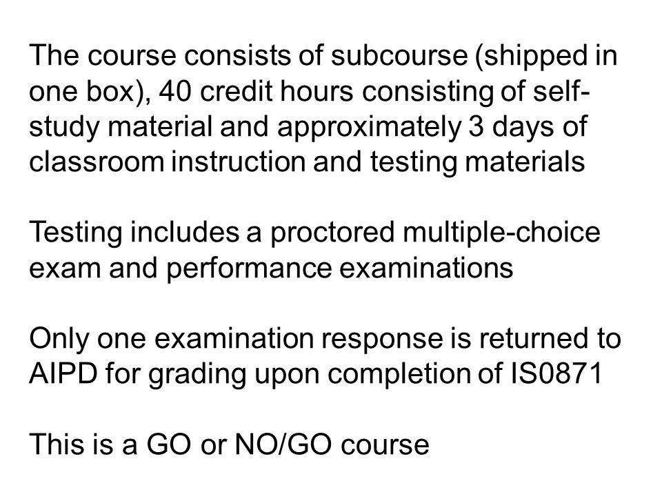 The course consists of subcourse (shipped in one box), 40 credit hours consisting of self-study material and approximately 3 days of classroom instruction and testing materials