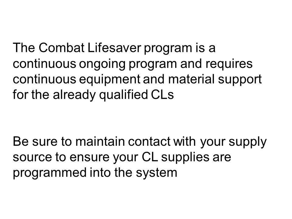 The Combat Lifesaver program is a continuous ongoing program and requires continuous equipment and material support for the already qualified CLs