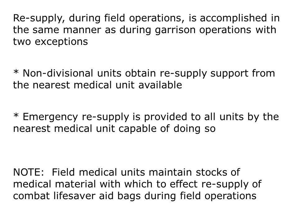 Re-supply, during field operations, is accomplished in the same manner as during garrison operations with two exceptions