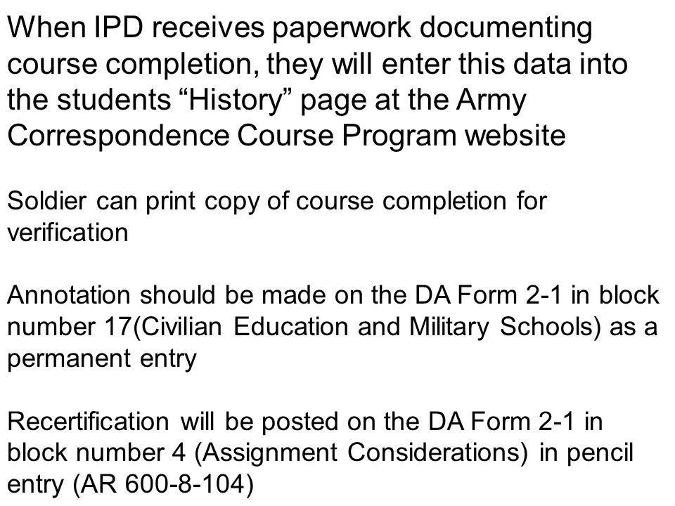 When IPD receives paperwork documenting course completion, they will enter this data into the students History page at the Army Correspondence Course Program website