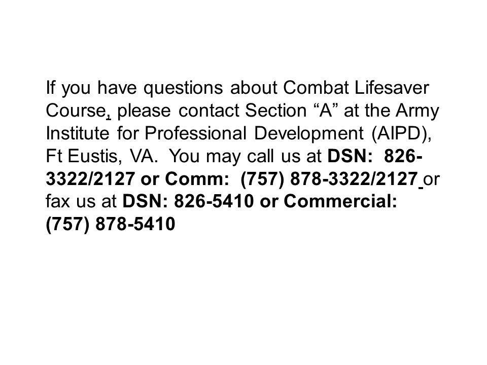 If you have questions about Combat Lifesaver Course, please contact Section A at the Army Institute for Professional Development (AIPD), Ft Eustis, VA.