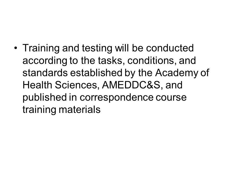 Training and testing will be conducted according to the tasks, conditions, and standards established by the Academy of Health Sciences, AMEDDC&S, and published in correspondence course training materials